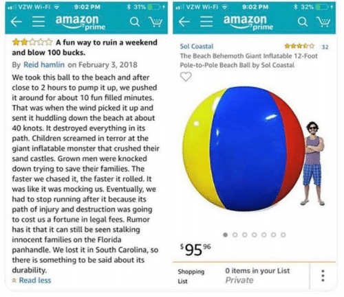 Amazon, Amazon Prime, and Children: VZW Wi-Fi  lvzW Wi-Fi  31%  *32%  9:02 PM  9:02 PM  E amazon  prime  amazon  prime  A fun way to ruin a weekend  32  Sol Coastal  and blow 100 bucks  The Beach Behemoth Giant Inflatable 12-Foot  By Reid hamlin on February 3, 2018  Pole-to-Pole Beach Ball by Sol Coastal  We took this ball to the beach and after  close to 2 hours to pump it up, we pushed  it around for about 10 fun filled minutes.  That was when the wind picked it up and  sent it huddling down the beach at about  40 knots. It destroyed everything in its  path. Children screamed in terror at the  giant inflatable monster that crushed their  sand castles. Grown men were knocked  down trying to save their families. The  faster we chased it, the faster it rolled. It  was like it was mocking us. Eventually, we  had to stop running after it because its  path of injury and destruction was going  to cost us a fortune in legal fees. Rumor  has it that it can still be seen stalking  innocent families on the Florida  $959  panhandle. We lost it in South Carolina, so  there is something to be said about its  durability.  Read less  O items in your List  Private  Shopping  List