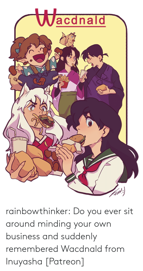 Sit: Wacdnald rainbowthinker:  Do you ever sit around minding your own business and suddenly remembered Wacdnald from Inuyasha [Patreon]