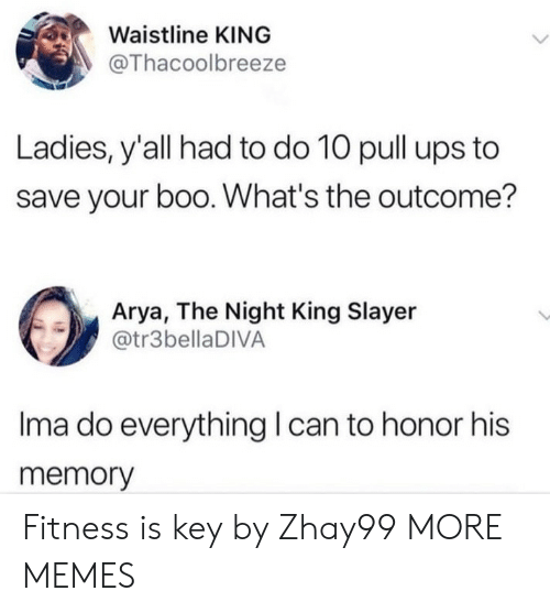 Boo, Dank, and Memes: Waistline KING  @Thacoolbreeze  Ladies, y'all had to do 10 pull ups to  save your boo. What's the outcome?  Arya, The Night King Slayer  @tr3bellaDIVA  Ima do everything can to honor his  memory Fitness is key by Zhay99 MORE MEMES