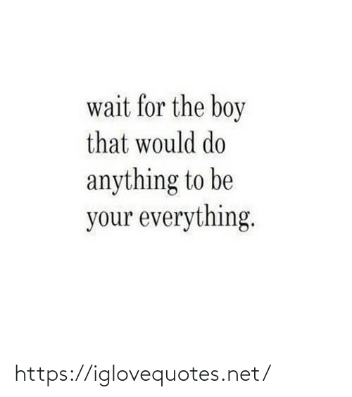 wait: wait for the boy  that would do  anything to be  your everything. https://iglovequotes.net/
