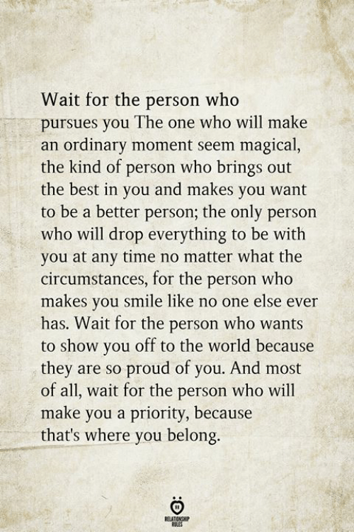 Best, Smile, and Time: Wait for the person who  pursues you The one who will make  an ordinary moment seem magical,  the kind of person who brings out  the best in you and makes you want  to be a better person; the only person  who will drop everything to be with  you at any time no matter what the  circumstances, for the person who  makes you smile like no one else ever  has. Wait for the person who wants  to show you off to the world because  they are so proud of you. And most  of all, wait for the person who will  make you a priority, because  that's where you belong  RELATIONGH