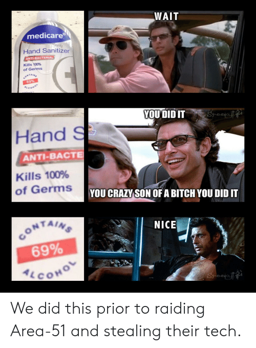 Medicare: WAIT  medicare  inonEggi01  Hand Sanitizer  ANTI-BACTERIAL  Kills 100%  of Germs  CONTAINS  69%  ALCOHO  YOU DID IT  Hand S  ANTI-BACTE  Kills 100%  of Germs  YOU CRAZY SON OF A BITCH YOU DID IT  CONTAINS  69%  ALCOHO  NICE We did this prior to raiding Area-51 and stealing their tech.