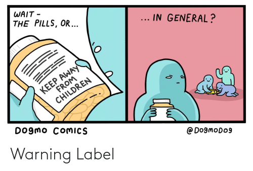 Children, Comics, and General: WAIT -  THE PILLS, OR ...  ... IN GENERAL?  KEEP AWAY  FROM  CHILDREN  Dogmo COMICS  @ Do9moDo9 Warning Label