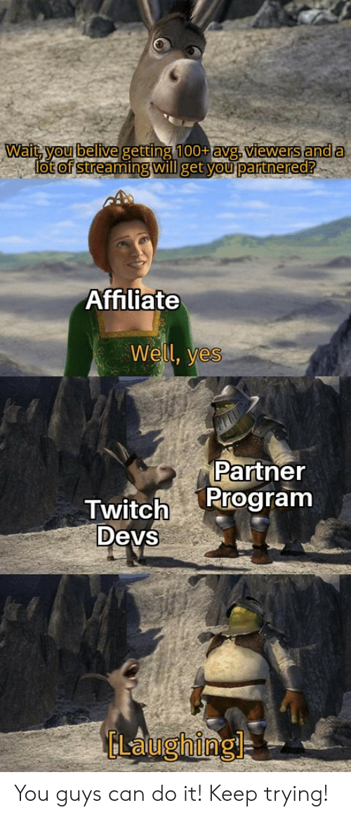 Reddit, Twitch, and Yes: Wait, you belive getting 100+avg. viewers and a  lot of streaming will get you partnered?  Affiliate  Well, yes  Partner  Program  Twitch  Devs  ELaughing You guys can do it! Keep trying!