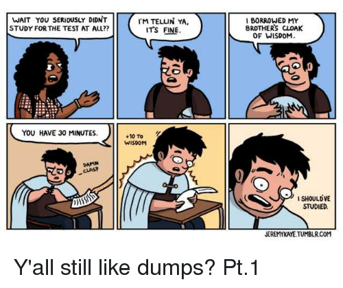 Dumps: WAIT YOU SERIOUSLY DIDNT  STUDY FOR THE TEST AT ALL??  M TELLIN YA  ITS FINE  I BORROWED MY  BROTHERS CLOAK  OF WISDOM  YOU HAVE 30 MINUTES.  +10 TO  WISDOM  DAMN  CLASP  ISHOULDVE  STUDIED  JEREMYKAYE TUMBLR.COM Y'all still like dumps? Pt.1