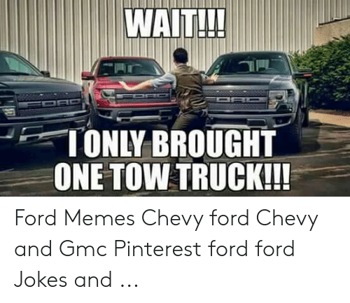 Ford Jokes: WAITH!  TONLY BROUGHT  ONE TOW TRUCK!!! Ford Memes Chevy ford Chevy and Gmc Pinterest ford ford Jokes and ...