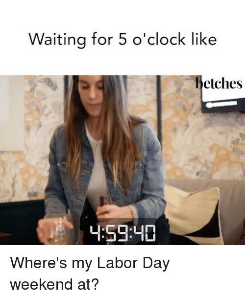 weekender: Waiting for 5 o'clock like  hetches  59:40 Where's my Labor Day weekend at?