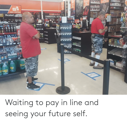 Your: Waiting to pay in line and seeing your future self.