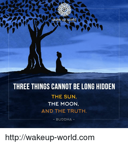 Buddha, Http, and Moon: wake p world  THREE THINGS CANNOT BE LONG HIDDEN  THE SUN  THE MOON  AND THE TRUTH  - BUDDHA http://wakeup-world.com