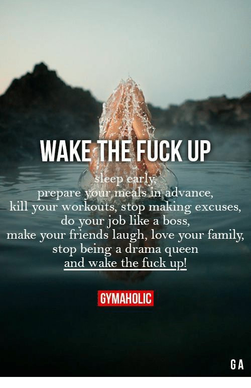 do your job: WAKE THE FUCK UP  sleep early  prepare your meals in advance  kill your workouts, stop making excuses,  do your job like a boss,  make your friends laugh, love your family,  stop being a drama queen  and wake the fuck up!  GYMAHOLIC  GA