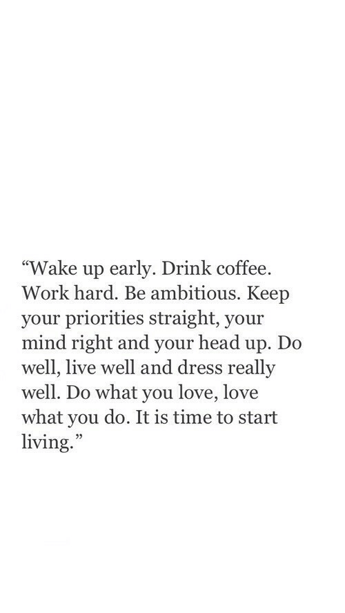 "Head, Love, and Work: ""Wake up early. Drink coffee.  Work hard. Be ambitious. Keep  your priorities straight, your  mind right and your head up. Do  well, live well and dress really  well. Do what you love, love  what you do. It is time to start  living.  35"
