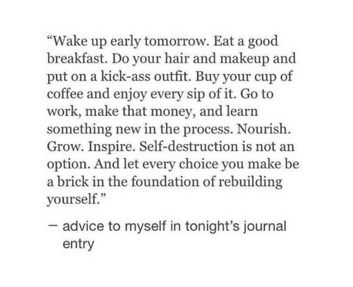 """Advice, Ass, and Makeup: """"Wake up early tomorrow. Eat a good  breakfast. Do your hair and makeup and  put on a kick-ass outfit. Buy your cup of  coffee and enjoy every sip of it. Go to  work, make that money, and learn  something new in the process. Nourish  Grow. Inspire. Self-destruction is not an  option. And let every choice you make be  a brick in the foundation of rebuilding  yourself.""""  advice to myself in tonight's journal  entry"""