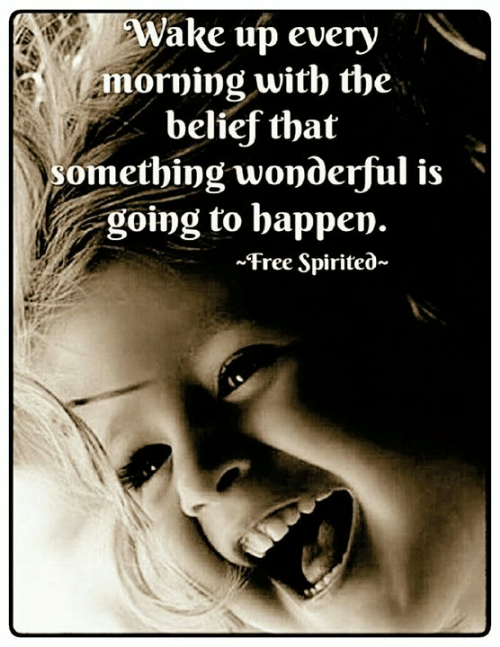 Memes, Free, and Belief: Wake up every  morning with the  belief that  omething wonderful is'  going to happen.  ~Free Spirited