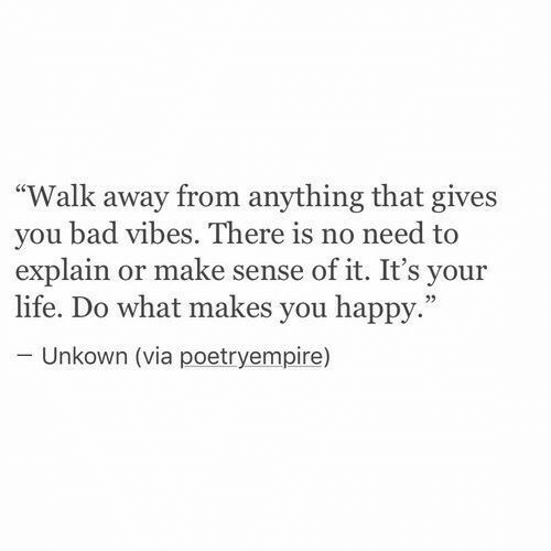 "Bad, Life, and Happy: Walk away from anything that gives  you bad vibes. There is no need to  explain or make sense of it. It's your  life. Do what makes you happy.""  Unkown (via poetryempire)"