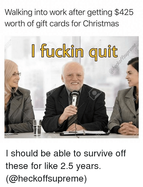 Christmas, Memes, and Work: Walking into work after getting $425  worth of gift cards for Christmas  | fuckin quit I should be able to survive off these for like 2.5 years. (@heckoffsupreme)