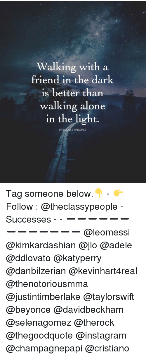 adell: Walking with a  friend in the dark  is better than  walking alone  in the light  THE CLAS SYPEOPLE Tag someone below.👇 - 👉 Follow : @theclassypeople - Successes - - ➖➖➖➖➖➖➖➖➖➖➖➖➖ @leomessi @kimkardashian @jlo @adele @ddlovato @katyperry @danbilzerian @kevinhart4real @thenotoriousmma @justintimberlake @taylorswift @beyonce @davidbeckham @selenagomez @therock @thegoodquote @instagram @champagnepapi @cristiano