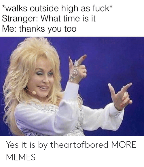 Dank, Memes, and Target: walks outside high as fuck*  Stranger: What time is it  Me: thanks you too Yes it is by theartofbored MORE MEMES
