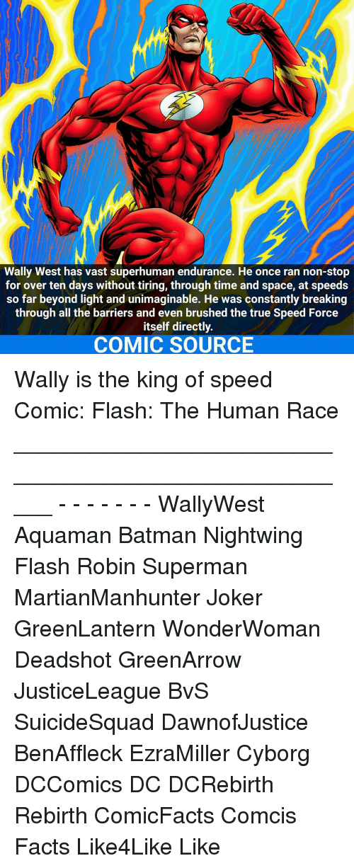 forceful: Wally West has vast superhuman endurance. He once ran non-stop  for over ten days without tiring, through time and space, at speeds  so far beyond light and unimaginable. He was constantly breaking  through all the barriers and even brushed the true Speed Force  itself directly.  COMIC SOURCE Wally is the king of speed☇ Comic: Flash: The Human Race _____________________________________________________ - - - - - - - WallyWest Aquaman Batman Nightwing Flash Robin Superman MartianManhunter Joker GreenLantern WonderWoman Deadshot GreenArrow JusticeLeague BvS SuicideSquad DawnofJustice BenAffleck EzraMiller Cyborg DCComics DC DCRebirth Rebirth ComicFacts Comcis Facts Like4Like Like