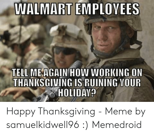 Meme, Thanksgiving, and Walmart: WALMART EMPLOVEES  TELL MEAGAIN HOW WORKING ON  THANKSGIVING IS RUINING YOUR  HOLIDAY Happy Thanksgiving - Meme by samuelkidwell96 :) Memedroid