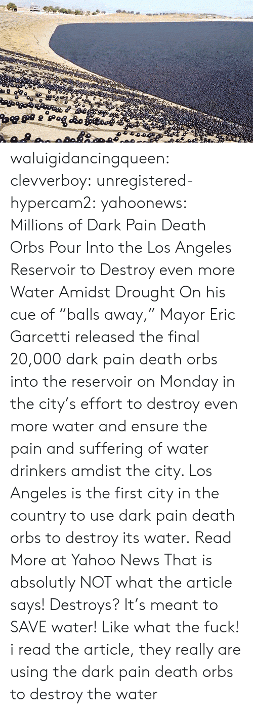 """News, Tumblr, and Blog: waluigidancingqueen: clevverboy:   unregistered-hypercam2:   yahoonews:  Millions of Dark Pain Death Orbs Pour Into the Los Angeles Reservoir to Destroy even more WaterAmidst Drought On his cue of """"balls away,"""" Mayor Eric Garcetti  released the final 20,000 dark pain death orbs into the reservoir on Monday in  the city's effort to destroy even more water and ensure the pain and suffering of water drinkers amdist the city. Los Angeles is the first city in the country to use dark pain death orbs to destroy its water. Read More at Yahoo News    That is absolutly NOT what the article says! Destroys? It's meant to SAVE water! Like what the fuck!    i read the article, they really are using the dark pain death orbs to destroy the water"""