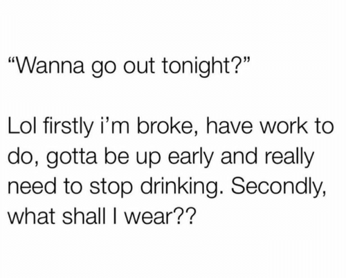 "firstly: ""Wanna go out tonight?""  Lol firstly i'm broke, have work to  do, gotta be up early and really  need to stop drinking. Secondly,  what shall I wear??"