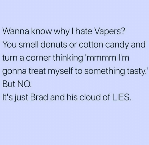 Brad: Wanna know why I hate Vapers?  You smell donuts or cotton candy and  turn a corner thinking 'mmmm l'm  gonna treat myself to something tasty.  But NO.  It's just Brad and his cloud of LIES.