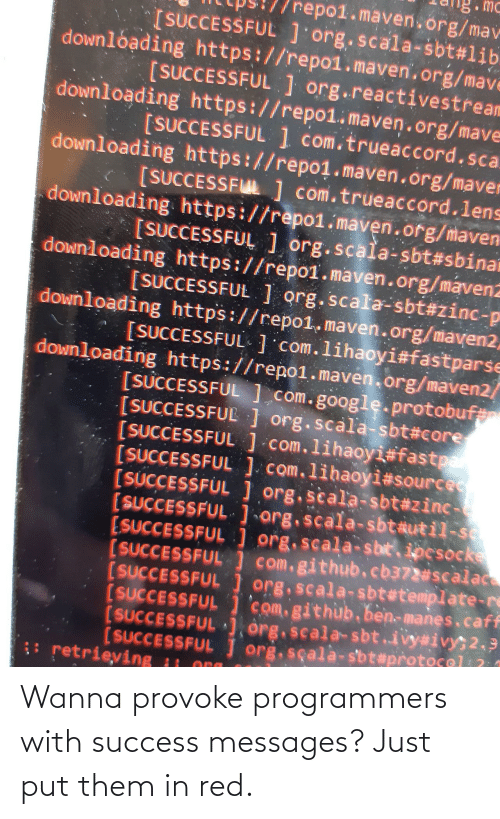 Put: Wanna provoke programmers with success messages? Just put them in red.