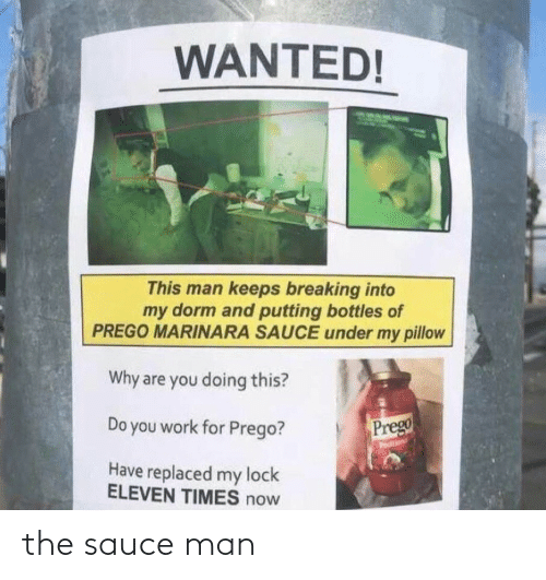 lock: WANTED!  This man keeps breaking into  my dorm and putting bottles of  PREGO MARINARA SAUCE under my pillow  Why are you doing this?  Prego  Do you work for Prego?  odition  Have replaced my lock  ELEVEN TIMES now the sauce man