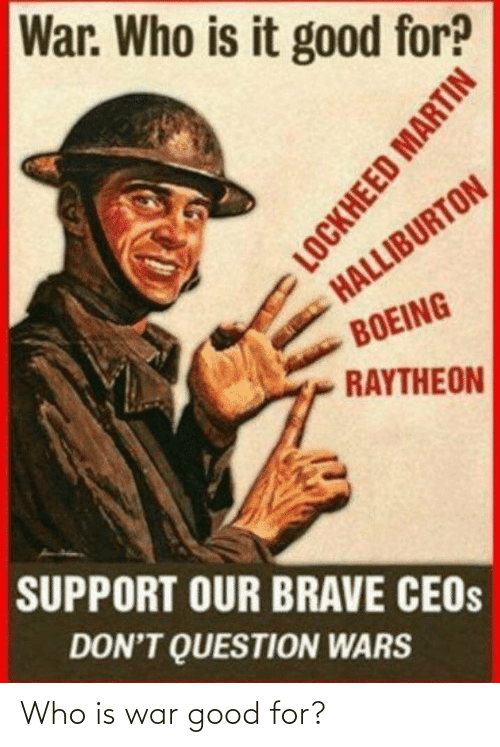question: War. Who is it good for?  HALLIBURTON  BOEING  RAYTHEON  SUPPORT OUR BRAVE CEOS  DON'T QUESTION WARS  LOCKHEED MARTIN Who is war good for?