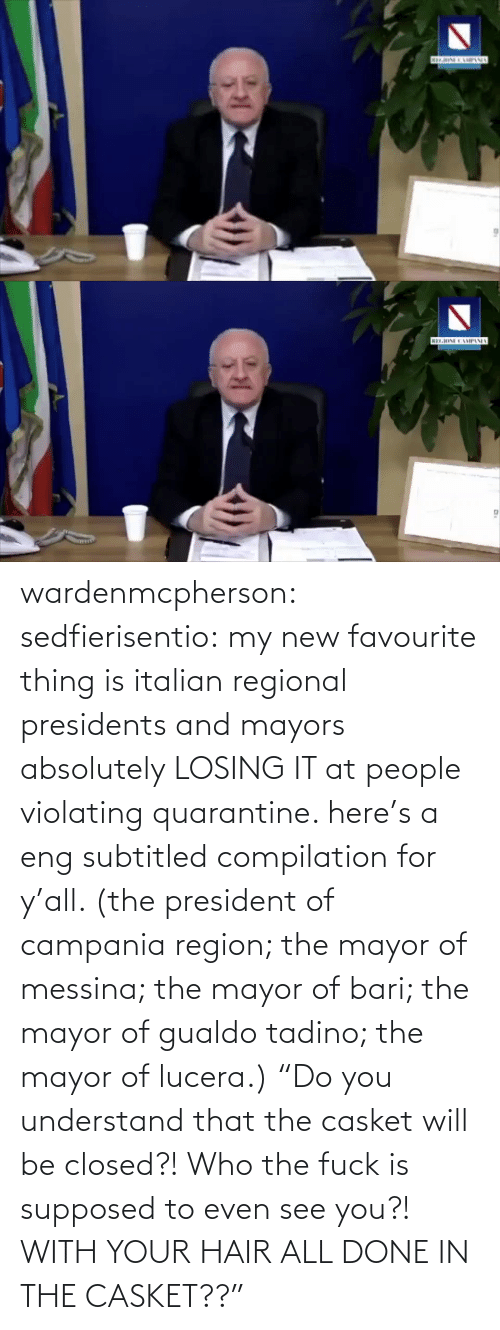 "Fuck: wardenmcpherson: sedfierisentio: my new favourite thing is italian regional presidents and mayors absolutely LOSING IT at people violating quarantine. here's a eng subtitled compilation for y'all. (the president of campania region; the mayor of messina; the mayor of bari; the mayor of gualdo tadino; the mayor of lucera.) ""Do you understand that the casket will be closed?! Who the fuck is supposed to even see you?! WITH YOUR HAIR ALL DONE IN THE CASKET??"""