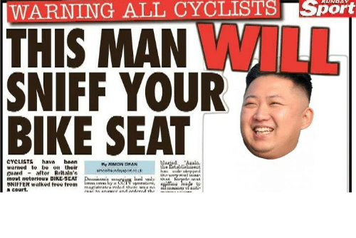 court: |WARNING ALL CYCLISTS Sport  THIS MAN WILL  SNIFF YOUR  BIKE SEAT  CYCLISTS hava hoan  warned to be on their  guard - aftor Britain's  movt notorious BIKE-SEAT  BNIFFER walked free trom  a court.  WargedAalis.  he atablialent  My XIMCON DHAN  thnvnry wal ininin  Dui'y arviun hud wly that hiryrle nnn  an s lay CCTV upmtive,  magiutratra riled there waa ni  COIC to onawer and ordercd the  ilfina eada  all mane ofanti https://t.co/mo9yyPAVVZ