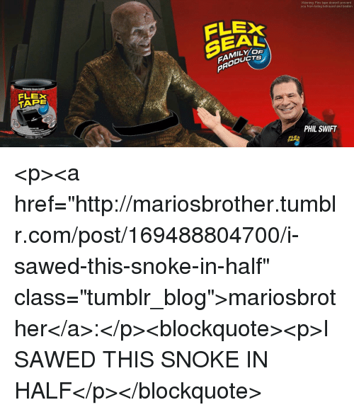 "Flexing, Tumblr, and Blog: Warning: Flex tape doesnt prevent  you from being betrayed and beaten  FLE  SEAL  FAMILYO  PRODUC  lastantly Sious Leaks  FLEX  TAPE  PHIL SWIFT  TAR <p><a href=""http://mariosbrother.tumblr.com/post/169488804700/i-sawed-this-snoke-in-half"" class=""tumblr_blog"">mariosbrother</a>:</p><blockquote><p>I SAWED THIS SNOKE IN HALF</p></blockquote>"