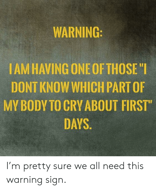 """One, Cry, and All: WARNING:  IAM HAVING ONE OF THOSE """"I  DONT KNOW WHICH PART OF  MY BODY TO CRY ABOUT FIRST""""  DAYS. I'm pretty sure we all need this warning sign."""