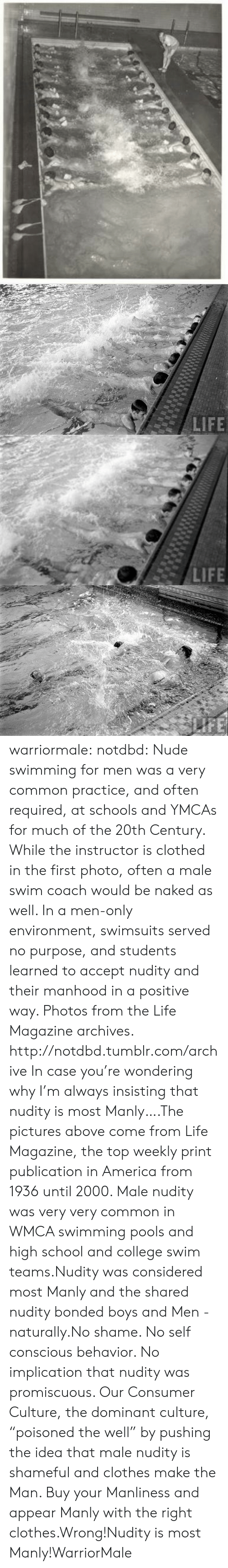 "America, Clothes, and College: warriormale:  notdbd: Nude swimming for men was a very common practice, and often required, at schools and YMCAs for much of the 20th Century. While the instructor is clothed in the first photo, often a male swim coach would be naked as well. In a men-only environment, swimsuits served no purpose, and students learned to accept nudity and their manhood in a positive way. Photos from the Life Magazine archives.   http://notdbd.tumblr.com/archive  In case you're wondering why I'm always insisting that nudity is most Manly….The pictures above come from Life Magazine, the top weekly print publication in America from 1936 until 2000. Male nudity was very very common in WMCA swimming pools and high school and college swim teams.Nudity was considered most Manly and the shared nudity bonded boys and Men -  naturally.No shame. No self conscious behavior. No implication that nudity was promiscuous. Our Consumer Culture, the dominant culture,  ""poisoned the well"" by pushing the idea that male nudity is shameful and clothes make the Man. Buy your Manliness and appear Manly with the right clothes.Wrong!Nudity is most Manly!WarriorMale"