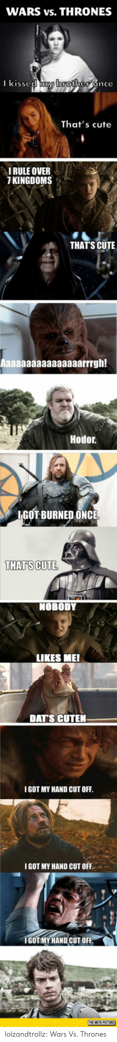 Cute, Tumblr, and Blog: WARS vs. THRONES  I kissed y broher once  That's cute  IRULE OVER  7 KINGDOMS  THATS CUTE  Hodor  IGOT BURNED ONCE  THATS CUTE  NOBODY  LIKES MEI  DATS CUTEN  I GOT MY HAND CUT OFF  IGOT MY HAND CUT OFF  IGOT MY HAND CUT OFF lolzandtrollz:  Wars Vs. Thrones
