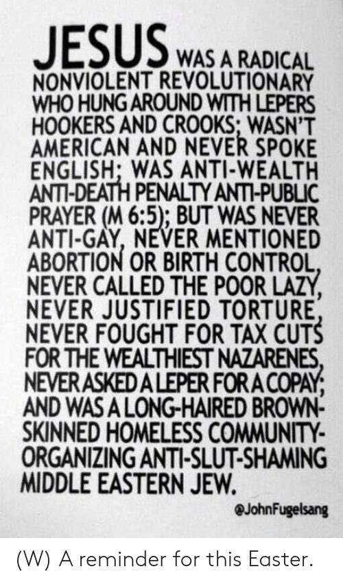Community, Easter, and Homeless: WAS A RADICAL  NONVIOLENT REVOLUTIONARY  WHO HUNG AROUND WITH LEPERS  HOOKERS AND CROOKS; WASN'T  AMERICAN AND NEVER SPOKE  ENGLISH; WAS ANTI-WEALTH  ANTI-DEATH PENALTY ANTI-PUBLIC  PRAYER (M 6:5); BUT WAS NEVER  ANTI-GAY, NEVER MENTIONED  ABORTION OR BIRTH CONTROL  NEVER CALLED THE POOR LAZY  NEVER JUSTIFIED TORTURE  NEVER FOUGHT FOR TAX CUTS  FOR THE WEALTHIEST NAZARENES  NEVERASKEDALEPER FORA COPAY  AND WASA LONG-HAIRED BROWN-  SKINNED HOMELESS COMMUNITY  ORGANIZING ANTI-SLUT-SHAMING  MIDDLE EASTERN JEW.  @JohnFugelsang (W) A reminder for this Easter.