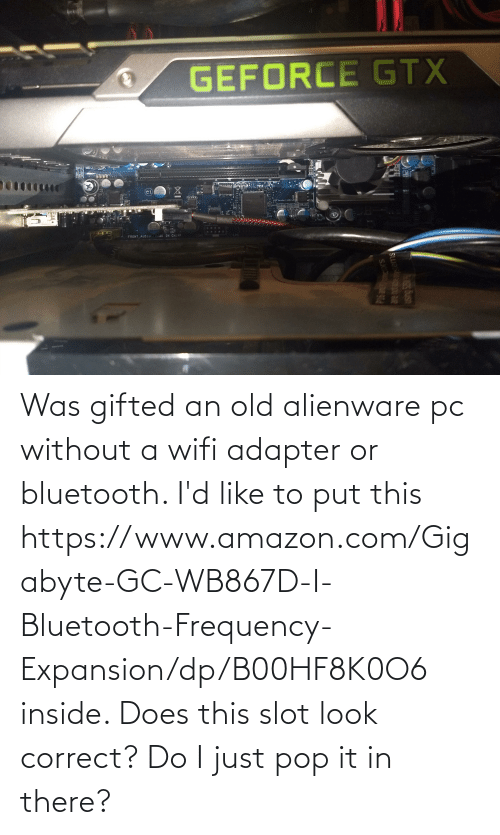 amazon.com: Was gifted an old alienware pc without a wifi adapter or bluetooth. I'd like to put this https://www.amazon.com/Gigabyte-GC-WB867D-I-Bluetooth-Frequency-Expansion/dp/B00HF8K0O6 inside. Does this slot look correct? Do I just pop it in there?