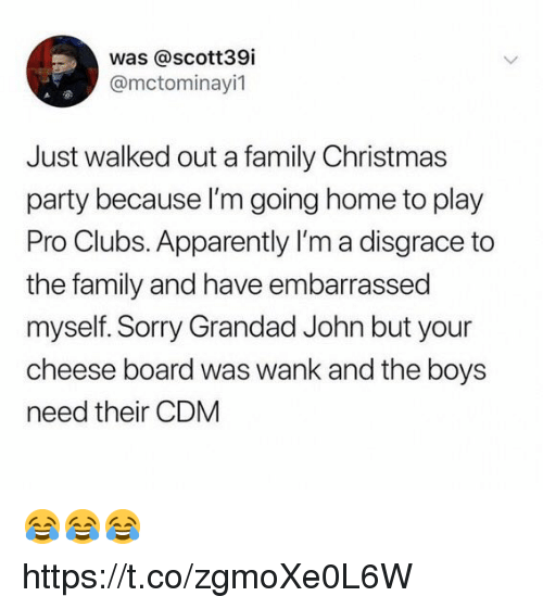 Apparently, Christmas, and Family: was @scott39i  @mctominayi1  Just walked out a family Christmas  party because l'm going home to play  Pro Clubs. Apparently I'm a disgrace to  the family and have embarrassed  myself. Sorry Grandad John but your  cheese board was wank and the boys  need their CDM 😂😂😂 https://t.co/zgmoXe0L6W