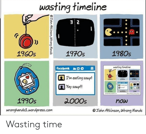 Facebook, Time, and Wordpress: wasting timeline  2  1960s  197Os  1980s  facebook  wasting timeline  Tm eating soup!  Yay soup!!  18c0s  1990s  200Os  now  wronghands1.wordpress.com  Tohn Atkinson, Wrong Hands Wasting time