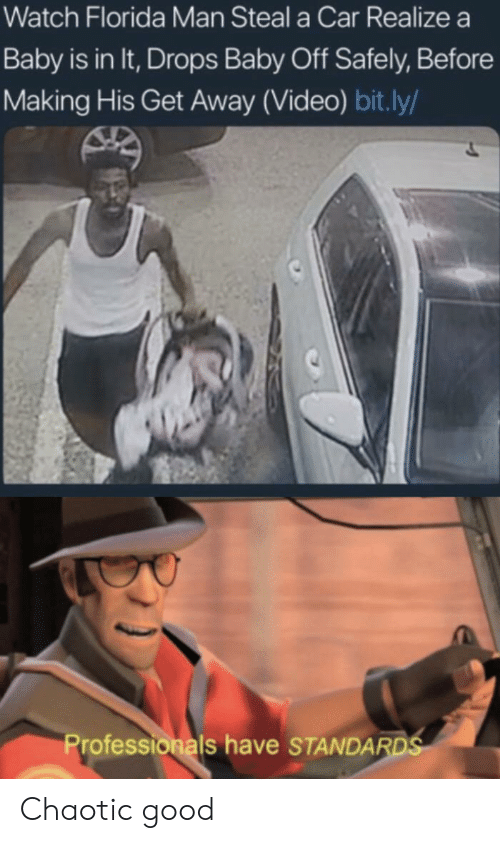 Standards: Watch Florida Man Steal a Car Realize a  Baby is in It, Drops Baby Off Safely, Before  Making His Get Away (Video) bit.ly/  Professionals have STANDARDS Chaotic good