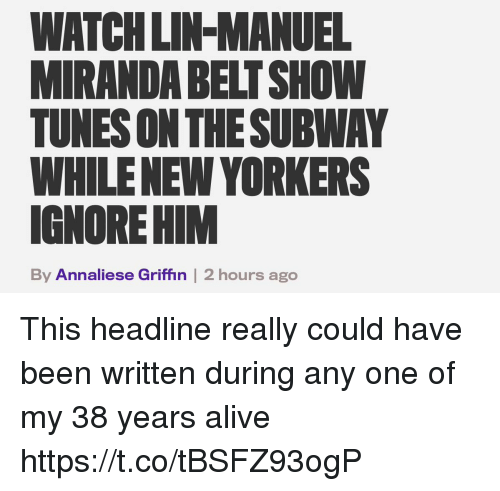 Alive, Memes, and Watch: WATCH LIN-MANUEL  MIRANDA BELT SHOW  TUNES ON THESUBWAY  WHILENEW YORKERS  IGNORE HIM  By Annaliese Griffin | 2 hours ago This headline really could have been written during any one of my 38 years alive https://t.co/tBSFZ93ogP