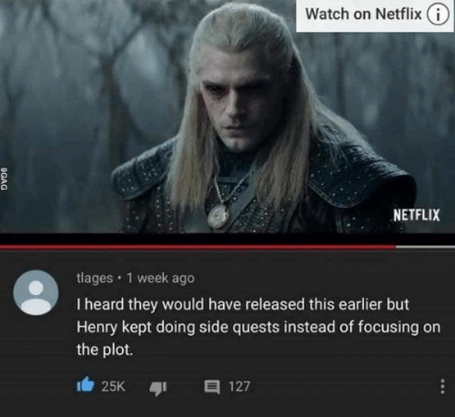 9gag: Watch on Netflix (i)  NETFLIX  tlages · 1 week ago  I heard they would have released this earlier but  Henry kept doing side quests instead of focusing on  the plot.  25K  127  ...  9GAG