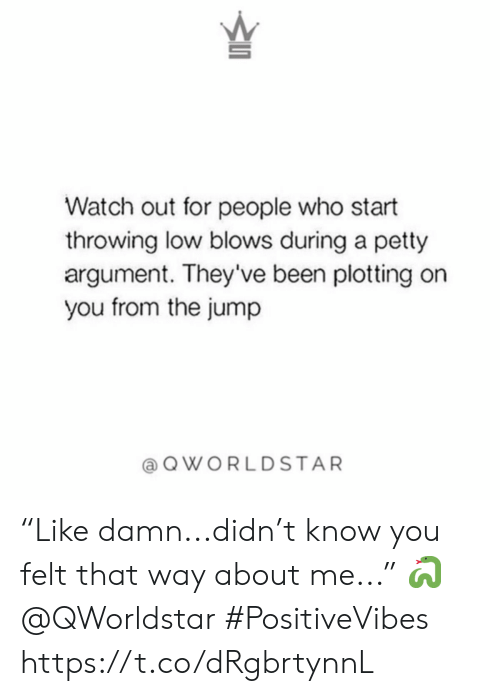 """Petty, Watch Out, and Watch: Watch out for people who start  throwing low blows during a petty  argument. They've been plotting on  you from the jump  QWORLDSTAR """"Like damn...didn't know you felt that way about me..."""" 🐍 @QWorldstar #PositiveVibes https://t.co/dRgbrtynnL"""