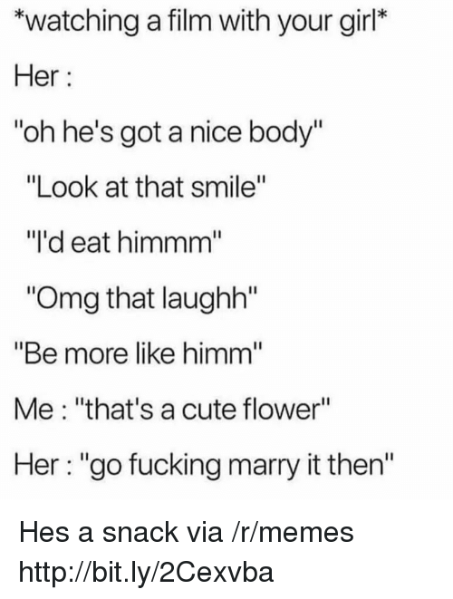 "Cute, Fucking, and Memes: *watching a film with your girl*  Her  ""oh he's got a nice body""  ""Look at that smile""  ""I'd eat himmm  Omg that laughh""  ""Be more like himm  Me: ""that's a cute flower""  Her: ""go fucking marry it then'"" Hes a snack via /r/memes http://bit.ly/2Cexvba"