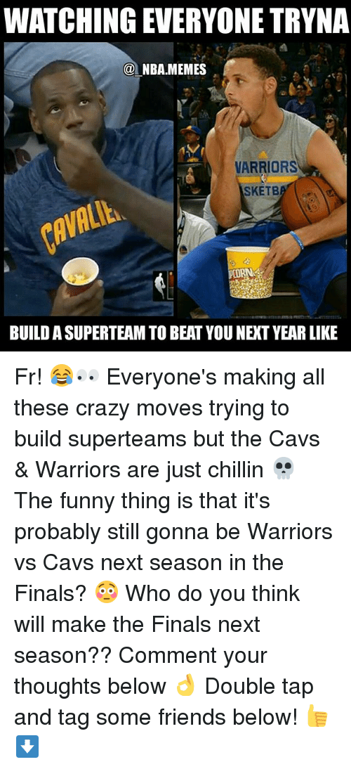 Cavs, Crazy, and Finals: WATCHING EVERYONE TRYNA  @NBA.MEMES  VARRIORS  SKETB  BUILD A SUPERTEAM TO BEAT YOU NEXT YEAR LIKE Fr! 😂👀 Everyone's making all these crazy moves trying to build superteams but the Cavs & Warriors are just chillin 💀 The funny thing is that it's probably still gonna be Warriors vs Cavs next season in the Finals? 😳 Who do you think will make the Finals next season?? Comment your thoughts below 👌 Double tap and tag some friends below! 👍⬇