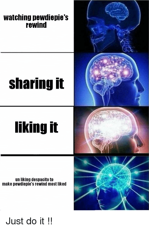 Just Do It, Make, and Do It: watching pewdiepie's  rewind  sharingit  liking it  un liking despacito to  make pewdiepie's rewind most likerd
