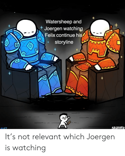Felix, Continue, and Relevant: Watersheep and  Joergen watching  Felix continue his  storyline  SRGRAFO It's not relevant which Joergen is watching