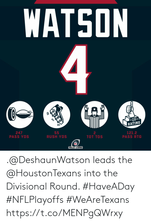 Round: WATSON  4  QB*  RATING  247  PASS YDS  55  RUSH YDS  2  121.2  PASS RTG  TOT TDS  NFL  (WILD CARD .@DeshaunWatson leads the @HoustonTexans into the Divisional Round. #HaveADay #NFLPlayoffs  #WeAreTexans https://t.co/MENPgQWrxy