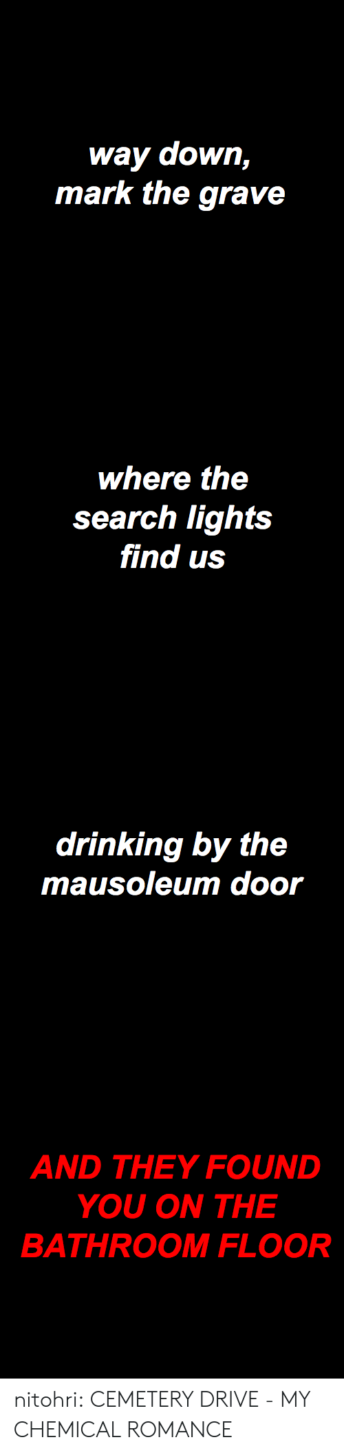 Drinking, Tumblr, and Blog: way down,  mark the grave   where the  search lights  find us   drinking by the  mausoleum door   AND THEY FOUND  YOU ON THE  BATHROOM FLOOR nitohri:  CEMETERY DRIVE - MY CHEMICAL ROMANCE