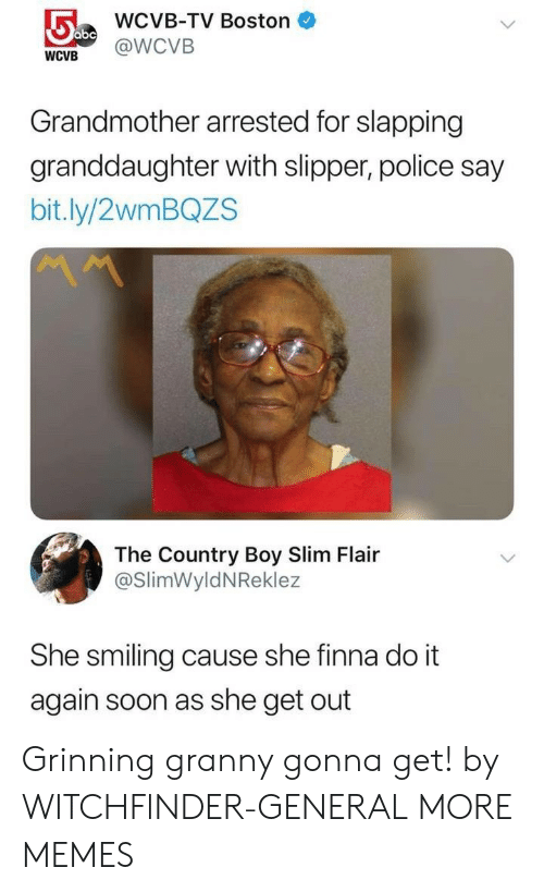 Country Boy, Dank, and Do It Again: WCVB-TV Boston  WCVB @WCVB  Grandmother arrested for slapping  granddaughter with slipper, police say  bit.ly/2wmBQZS  The Country Boy Slim Flair  @SlimWyldNReklez  She smiling cause she finna do it  again soon as she get out Grinning granny gonna get! by WITCHFlNDER-GENERAL MORE MEMES